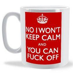 No I Wont Keep Calm and You Can Fuck Off Mug