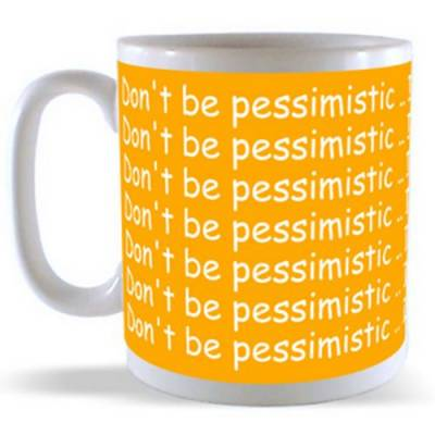Don't be Pessimistic ... it wouldn't help anyway! Mug