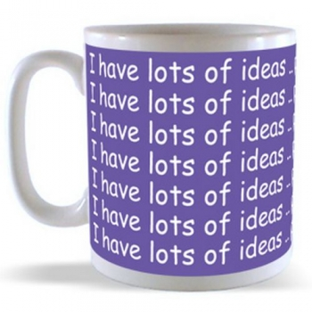 I have lots of Ideas .. problem is they're Crap Mug