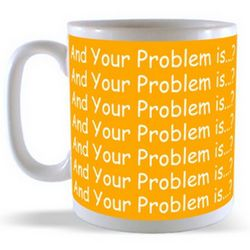 And Your Problem is...? Mug